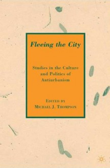 Fleeing the City: Studies in the Culture and Politics of Antiurbanism - Michael J. Thompson