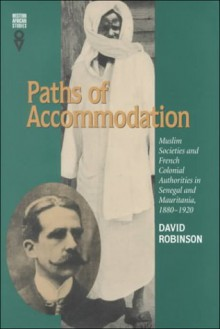 Paths of Accommodation: Muslim Societies and French Colonial Authorities in Senegal and Mauritania, 1880�1920 - David Robinson