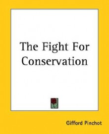 The Fight For Conservation - Gifford Pinchot, Gerald D. Nash