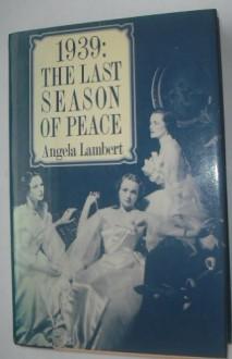 1939, the Last Season of Peace - Angela Lambert