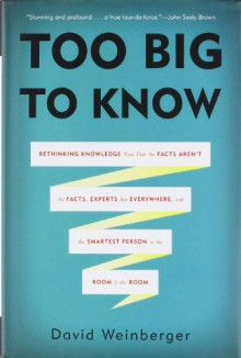 Too Big to Know: Rethinking Knowledge Now That the Facts Aren�t the Facts, Experts Are Everywhere, and the Smartest Person in the Room Is the Room - David Weinberger