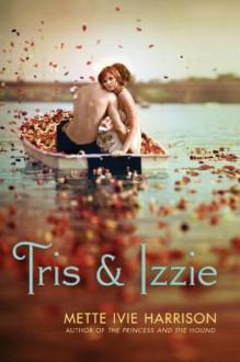 Tris & Izzie - Mette Ivie Harrison