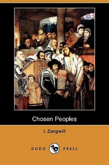 "Chosen Peoples: Being the First ""Arthur Davis Memorial Lecture"" (Dodo Press) - I. Zangwill"