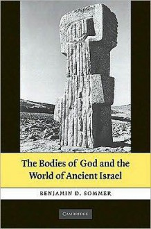 The Bodies of God and the World of Ancient Israel - Benjamin D. Sommer