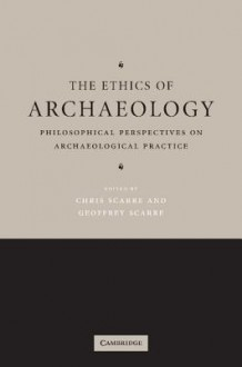The Ethics of Archaeology: Philosophical Perspectives on Archaeological Practice - Christopher Scarre