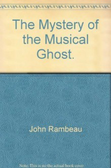 The Mystery of the Musical Ghost. - John Rambeau