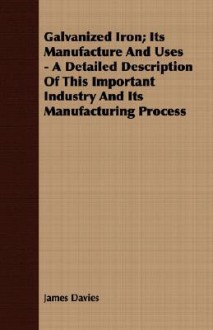 Galvanized Iron; Its Manufacture and Uses - A Detailed Description of This Important Industry and Its Manufacturing Process - James Davies