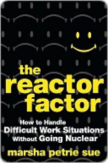 The Reactor Factor: How to Handle Difficult Work Situations Without Going Nuclear - Marsha Petrie Sue