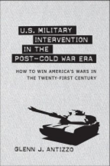 U.S. Military Intervention in the Post-Cold War Era: How to Win America's Wars in the Twenty-First Century - Glenn J. Antizzo