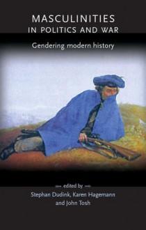 Masculinities in Politics and War: Gendering Modern History - Josh Tosh, Stefan Dudink, Karen Hagemann
