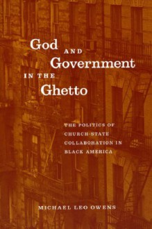 God and Government in the Ghetto: The Politics of Church-State Collaboration in Black America (Morality and Society Series) - Michael Leo Owens