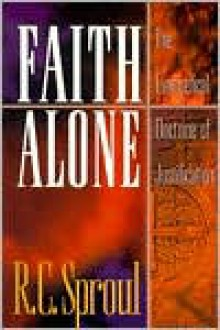Faith Alone: The Evangelical Doctrine of Justification - R.C. Sproul