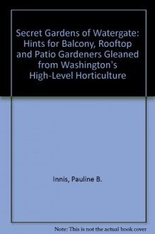 The Secret Gardens of Watergate: Hints for Balcony, Rooftop, and Patio Gardeners Gleaned from Washington's High-Level Horticulture - Pauline B. Innis