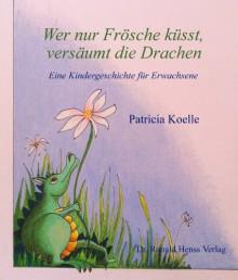 Wer nur Frösche küsst, versäumt die Drachen (German Edition) - Patricia Koelle