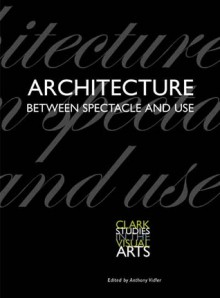 Architecture Between Spectacle and Use - Anthony Vidler