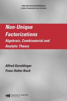 Non-Unique Factorizations: Algebraic, Combinatorial and Analytic Theory (Chapman & Hall/CRC Pure and Applied Mathematics) - Alfred Geroldinger, Franz Halter-Koch
