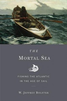 The Mortal Sea: Fishing the Atlantic in the Age of Sail - W. Jeffrey Bolster