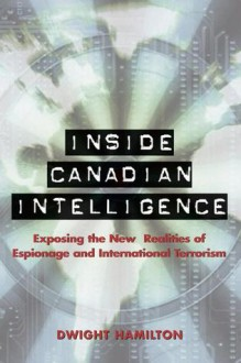 Inside Canadian Intelligence: Exposing the New Realities of Espionage and International Terrorism - Dwight Hamilton, John Thompson, Kostas Rimsa, Robert Matas