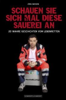 Schauen Sie Sich Mal Diese Sauerei An20 Wahre Geschichten Vom Lebenretten - Jörg Niessen