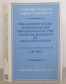 The Ancient State Authoritie and Proceedings of the Court of Requests by Sir Julius Caesar - Julius Caesar, L.M. Hill