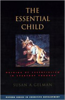The Essential Child: Origins of Essentialism in Everyday Thought - Susan A. Gelman