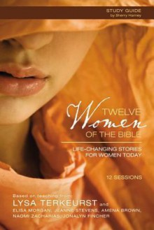 Twelve Women of the Bible Study Guide: Life-Changing Stories for Women Today - Lysa TerKeurst, Elisa Morgan