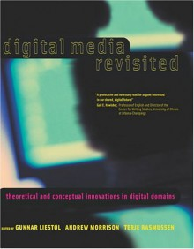 Digital Media Revisited: Theoretical and Conceptual Innovations in Digital Domains - Gunnar Liestol
