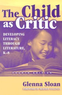 The Child as Critic: Developing Literacy Through Literature, K-8 - Glenna Davis Sloan