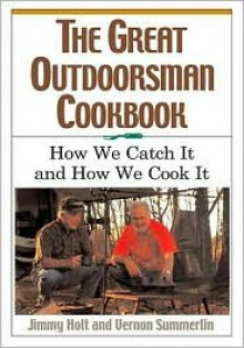 The Great Outdoorsman Cookbook: How We Catch It and How We Cook It - Jimmy Holt