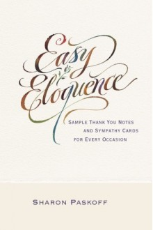 Easy Eloquence: Sample Thank You Notes and Sympathy Cards For Every Occasion - Sharon Paskoff