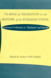 The Role of Migration in the History of the Eurasian Steppe: Sedentary Civilization vs. 'Barbarian' and Nomad - Andrew Bell-Fialkoff, Andrew Bell