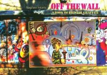 Off the Wall: A Book of Bristol Graffiti - Stephen Morris