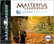 Masterful Leadership: Leading Like Jesus - Kenneth H. Blanchard, Henry T. Blackaby, Bob Buford, John Ortberg