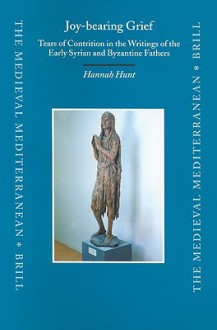 Joy-Bearing Grief: Tears of Contrition in the Writings of the Early Syrian and Byzantine Fathers - Hannah Hunt