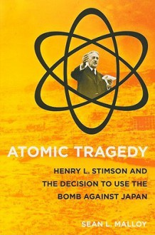 Atomic Tragedy: Henry L. Stimson and the Decision to Use the Bomb Against Japan - Sean Malloy