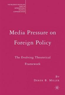 Media Pressure on Foreign Policy: The Evolving Theoretical Framework - Derek B. Miller