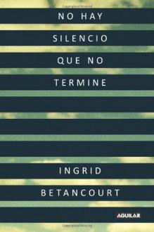 No Hay Silencio Que No Termine - Ingrid Betancourt