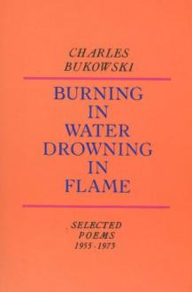 Burning in Water, Drowning in Flame - Charles Bukowski