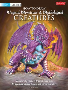 How to Draw Magical, Monstrous & Mythological Creatures: Discover the magic of drawing more than 20 legendary folklore, fantasy, and horror characters - Bob Berry, Merrie Destefano