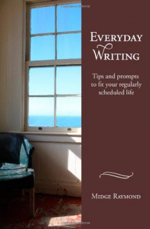 Everyday Writing: Tips and prompts to fit your regularly scheduled life - Midge Raymond