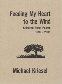Feeding My Heart to the Wind: Selected Short Poems 1999-2005 - Michael Kriesel
