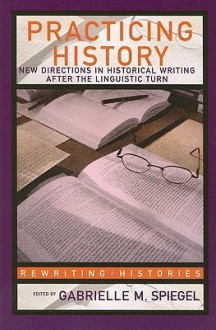 Practicing History: New Directions in Historical Writing After the Linguistic Turn - G. Spiegel