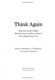 Think Again: Why Good Leaders Make Bad Decisions and How to Keep it From Happeining to You - Sydney Finkelstein, Andrew Campbell, Jo Whitehead