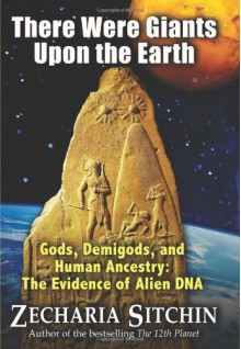 There Were Giants Upon the Earth: Gods, Demigods & Human Ancestry: The Evidence of Alien DNA (Earth Chronicles) - Zecharia Sitchin