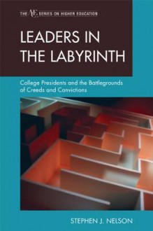 Leaders in the Labyrinth: College Presidents and the Battlegrounds of Creeds and Convictions - Stephen J. Nelson