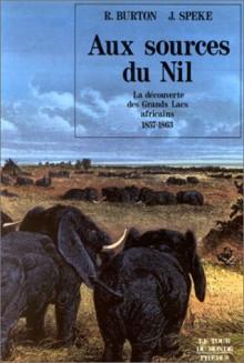 Aux Sources Du Nil: La Découverte Des Grands Lacs Africains: 1857 1863 - Richard Francis Burton, John Hanning Speke