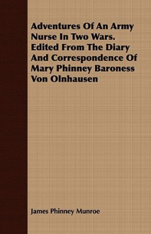 Adventures of an Army Nurse in Two Wars. Edited from the Diary and Correspondence of Mary Phinney Baroness Von Olnhausen - James Phinney Munroe