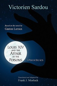 Louis XIV and the Affair of the Poisons: A Play in Five Acts - Victorien Sardou, Frank J. Morlock