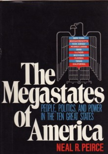 The Megastates of America: People, Politics, and Power in the Ten Great States - Neal R. Peirce