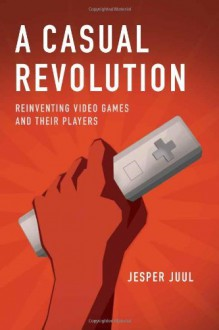 A Casual Revolution: Reinventing Video Games and Their Players - Jesper Juul